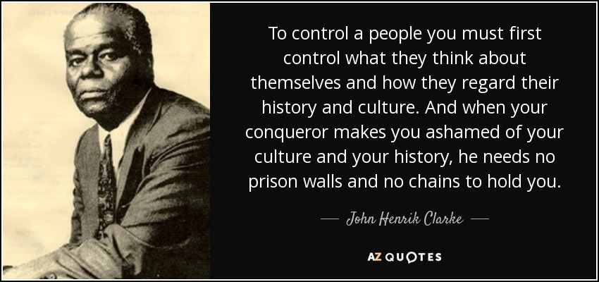 quote-to-control-a-people-you-must-first-control-what-they-think-about-themselves-and-how-john-henrik-clarke-88-28-85